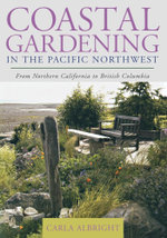 Coastal Gardening in the Pacific Northwest : From Northern California to British Columbia - Carla Albright