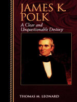 James K. Polk : A Clear and Unquestionable Destiny - Thomas M. Leonard