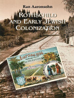 Rothschild and Early Jewish Colonization in Palestine - Ran Aaronsohn