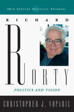 Richard Rorty : Politics and Vision - Christopher J. Voparil