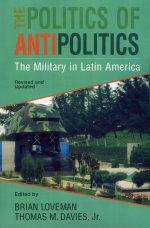 The Politics of Antipolitics : The Military in Latin America
