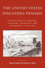 The United States Discovers Panama : The Writings of Soldiers, Scholars, Scientists, and Scoundrels, 1850D1905