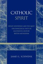 Catholic Spirit : Wesley, Whitefield, and the Quest for Evangelical Unity in Eighteenth-Century British Methodism - James L. Schwenk