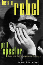 He's a Rebel : Phil Spector--Rock and Roll's Legendary Producer - Mark Ribowsky