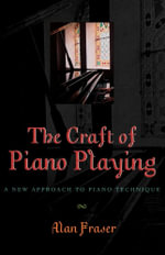The Craft of Piano Playing : A New Approach to Piano Technique - Alan Fraser