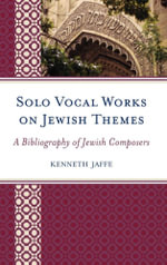 Solo Vocal Works on Jewish Themes : A Bibliography of Jewish Composers - Kenneth Jaffe