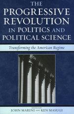 The Progressive Revolution in Politics and Political Science : Transforming the American Regime