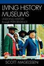 Living History Museums : Undoing History through Performance - Scott Magelssen