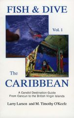 Fish & Dive the Caribbean V1 : A Candid Destination Guide From Cancun to the British Islands Book 1 - Larry Larsen