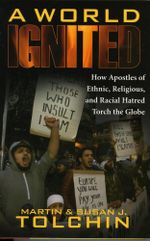 A World Ignited : How Apostles of Ethnic, Religious, and Racial Hatred Torch the Globe - Martin Tolchin