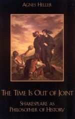 The Time Is Out of Joint : Shakespeare as Philosopher of History - Agnes Heller