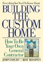 Everything You Need to Know About Building the Custom Home : How to Be Your Own General Contractor - John Folds
