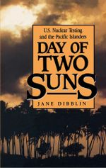 Day of Two Suns : U.S. Nuclear Testing and the Pacific Islanders - Jane Dibblin