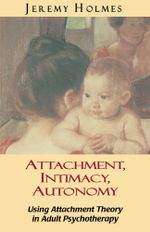 Attachment, Intimacy, Autonomy : Using Attachment Theory in Adult Psychotherapy - Jeremy Holmes