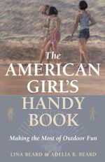 The American Girl's Handy Book : Making the Most of Outdoor Fun - Lina Beard