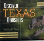 Discover Texas Dinosaurs : Where They Lived, How They Lived, and the Scientists Who Study Them - Charles E. Finsley