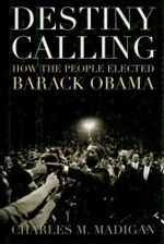 Destiny Calling : How the People Elected Barack Obama - Charles M. Madigan