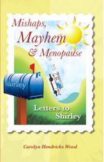 Mishaps, Mayhem, & Menopause : Letters to Shirley - Carolyn Hendricks Wood