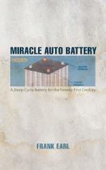 Miracle Auto Battery : A Deep-Cycle Battery for the Twenty-First Century - Frank Earl