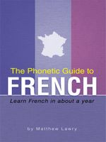 The Phonetic Guide to French : Learn French in about a year - Matthew Lawry