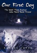 Our First Dog : The Wolf That Evolved into Man's Best Friend - Robert Copps