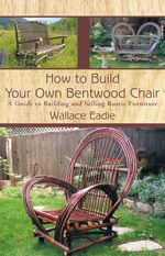 How to Build Your Own Bentwood Chair : A Guide to Building and Selling Rustic Furniture - Wallace Eadie