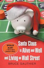 Santa Claus Is Alive and Well and Living on Wall Street : Spoiler Alert-this Is Not a Children's Story! - Bruce Gauthier