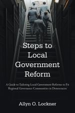 Steps to Local Government Reform : A Guide to Tailoring Local Government Reforms to Fit Regional Governance Communities in Democracies - Allyn O. Lockner
