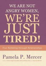 We Are Not Angry Women, We're Just Tired! : True Rambling Through Relationships - Pamela P. Mercer