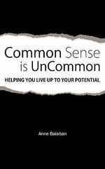Common Sense Is Uncommon : Helping You Live Up to Your Potential - Anne Balaban