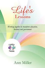 Life's Lessons : Working Together to Transform Education, Business and Government - Ann Miller