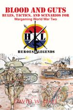 Blood and Guts : Rules, Tactics, and Scenarios for Wargaming World War Two - David W. Hall