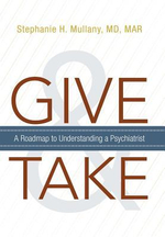 Give and Take : A Roadmap to Understanding a Psychiatrist - Stephanie H., MD Mullany