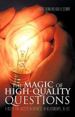 The Magic of High-Quality Questions : A Recipe for Success in Business, in Relationships, in Life - Robert Shemin