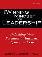 The Winning Mindset for Leadership : Unlocking Your Potential in Business, Sports, and Life - Dennis Alimena Ph.D.
