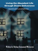 Living the Abundant Life through Divine Deliverance : A practical guide to personal deliverance - Emmanuel Mc Lorren