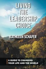 Living the Leadership Choice : A Guide to Changing Your Life and the World - Kathleen Schafer