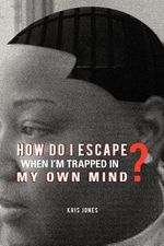 How Do I Escape When I'm Trapped in My Own Mind? - Kris Jones