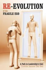 Re-Evolution of the Fragile Ego : A Path to Leadership's Core - Lorrie James Del Bel