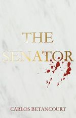 The Senator : The Story of a Family and the War in Iraq - Carlos Betancourt