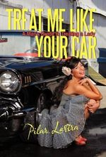Treat Me Like Your Car : A Man's Guide to Treating a Lady - Pilar Lastra