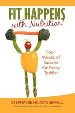 Fit Happens with Nutrition! : Four Weeks of Success for Every Toddler - Stephanie Hilton Sewell