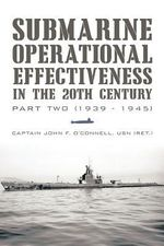 Submarine Operational Effectiveness in the 20th Century : Part Two (1939 - 1945) - John F. O'Connell