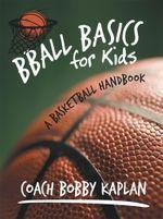 Bball Basics for Kids : A Basketball Handbook - Coach Bobby Kaplan