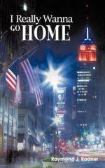 I Really Wanna Go Home - Raymond J. Radner