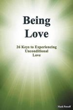 Being Love : 26 Keys to Experiencing Unconditional Love - Mark Petroff