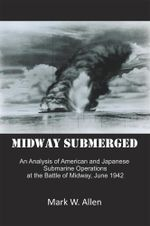 Midway Submerged : An Analysis of American and Japanese Submarine Operations at the Battle of Midway, June 1942 - Mark W. Allen