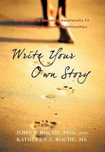 Write Your Own Story : Thirty Keys to Becoming Emotionally Fit and Building Successful Relationships - John P. Roche Phd