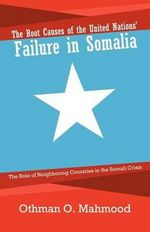 The Root Causes of the United Nations' Failure in Somalia : The Role of Neighboring Countries in the Somali Crisis - Othman O. Mahmood