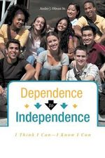 Dependence to Independence : I Think I Can-I Know I Can - Andre J. Olivan Sr